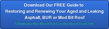 Download Our FREE Guide to  Restoring and Renewing Your Aged and Leaking Asphalt, BUR or Mod Bit Roof Eliminate the Need for Costly Roof Tear-Off