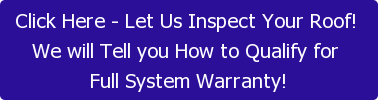 Click Here - Let Us Inspect Your Roof!  We will Tell you How to Qualify for  Full System Warranty!