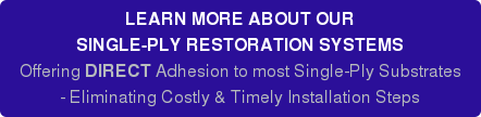 LEARN MORE ABOUT OUR SINGLE-PLY RESTORATION SYSTEMS Offering DIRECT Adhesion to most Single-Ply Substrates - Eliminating Costly & Timely Installation Steps