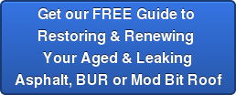 Get our FREE Guide to  Restoring & Renewing  Your Aged & Leaking Asphalt, BUR or Mod Bit Roof